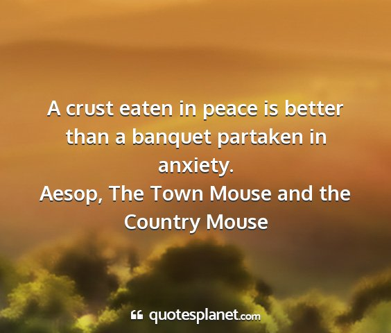 Aesop, the town mouse and the country mouse - a crust eaten in peace is better than a banquet...