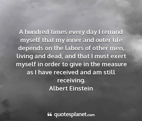 Albert einstein - a hundred times every day i remind myself that my...