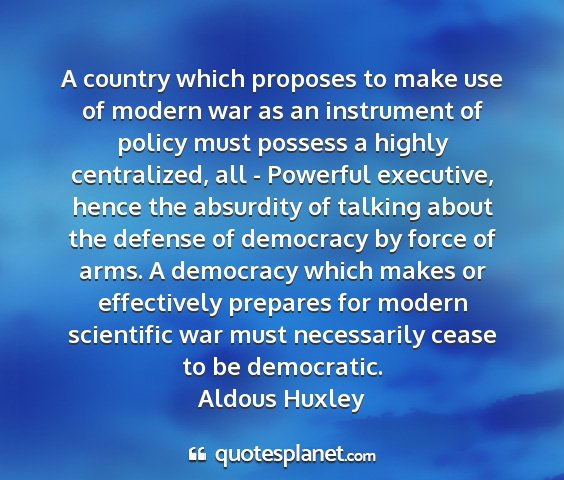 Aldous huxley - a country which proposes to make use of modern...