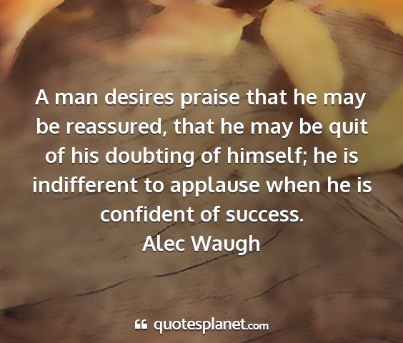 Alec waugh - a man desires praise that he may be reassured,...