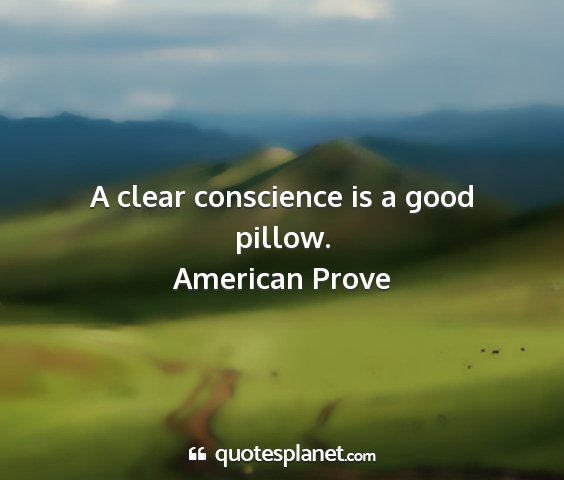 American prove - a clear conscience is a good pillow....