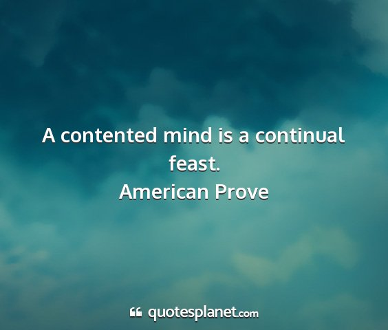 American prove - a contented mind is a continual feast....