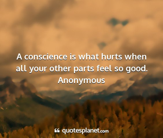 Anonymous - a conscience is what hurts when all your other...