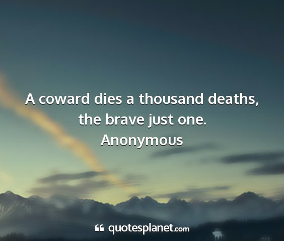 Anonymous - a coward dies a thousand deaths, the brave just...