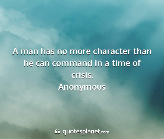 Anonymous - a man has no more character than he can command...