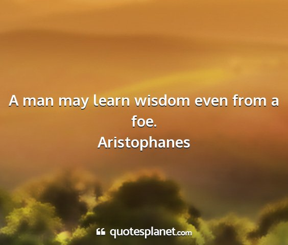 Aristophanes - a man may learn wisdom even from a foe....