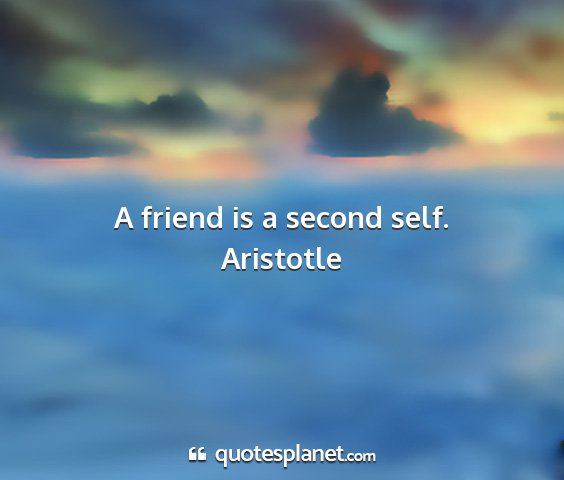 Aristotle - a friend is a second self....