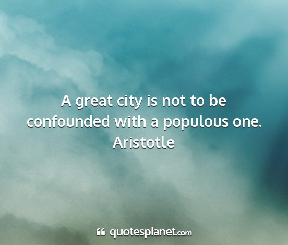Aristotle - a great city is not to be confounded with a...