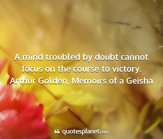 Arthur golden, memoirs of a geisha - a mind troubled by doubt cannot focus on the...