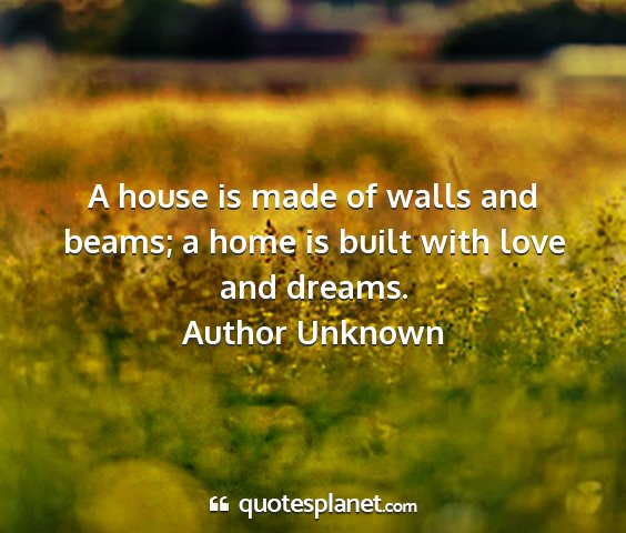 Author unknown - a house is made of walls and beams; a home is...