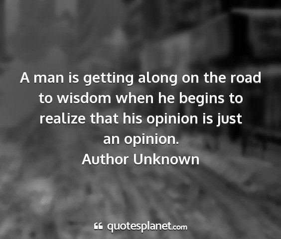 Author unknown - a man is getting along on the road to wisdom when...