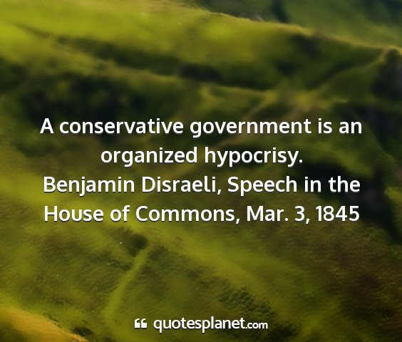 Benjamin disraeli, speech in the house of commons, mar. 3, 1845 - a conservative government is an organized...