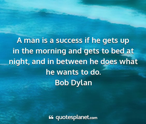 Bob dylan - a man is a success if he gets up in the morning...