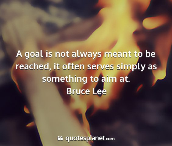 Bruce lee - a goal is not always meant to be reached, it...