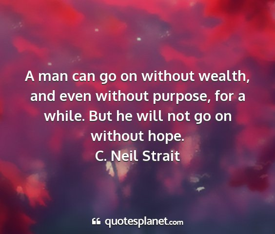 C. neil strait - a man can go on without wealth, and even without...