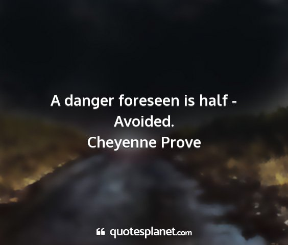 Cheyenne prove - a danger foreseen is half - avoided....