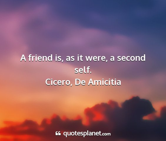 Cicero, de amicitia - a friend is, as it were, a second self....