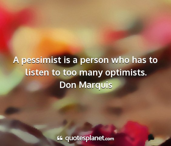 Don marquis - a pessimist is a person who has to listen to too...