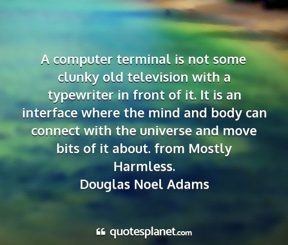 Douglas noel adams - a computer terminal is not some clunky old...