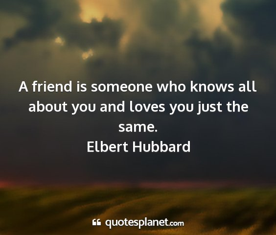 Elbert hubbard - a friend is someone who knows all about you and...