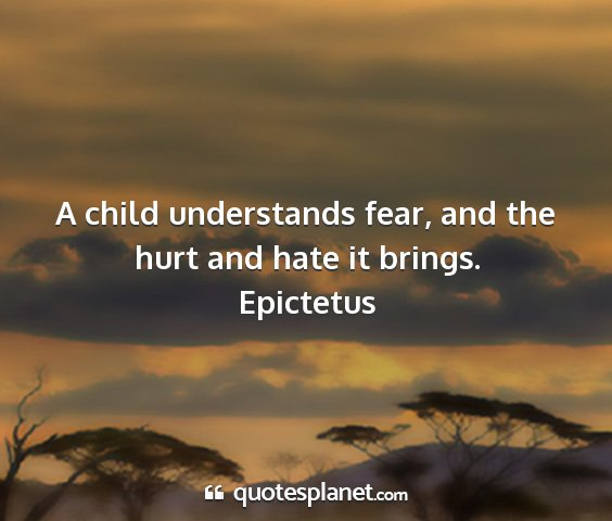 Epictetus - a child understands fear, and the hurt and hate...