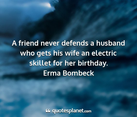 Erma bombeck - a friend never defends a husband who gets his...