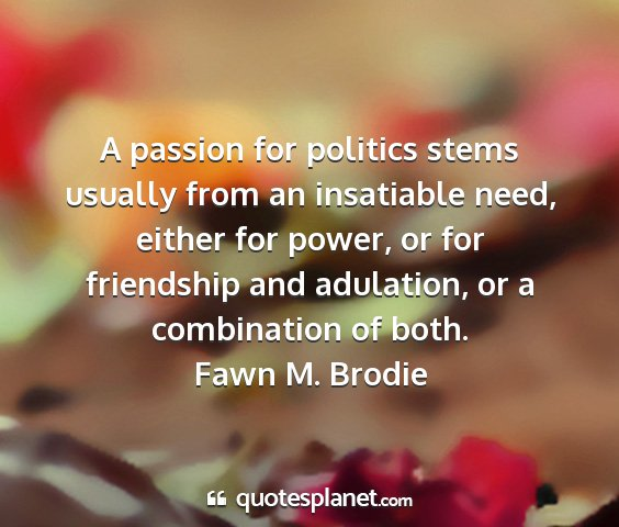 Fawn m. brodie - a passion for politics stems usually from an...