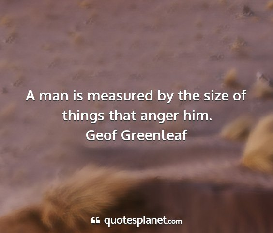 Geof greenleaf - a man is measured by the size of things that...