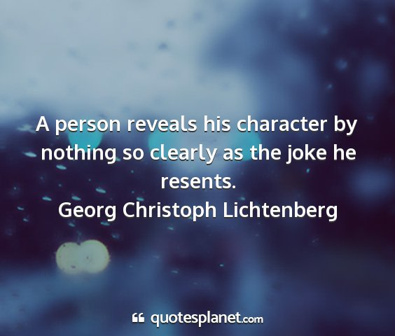 Georg christoph lichtenberg - a person reveals his character by nothing so...