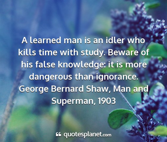 George bernard shaw, man and superman, 1903 - a learned man is an idler who kills time with...
