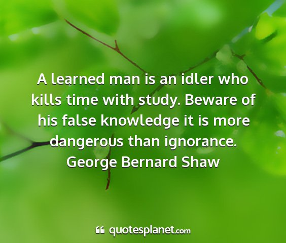 George bernard shaw - a learned man is an idler who kills time with...