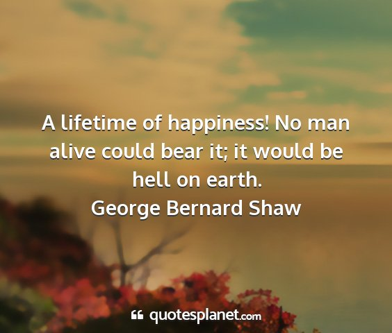 George bernard shaw - a lifetime of happiness! no man alive could bear...