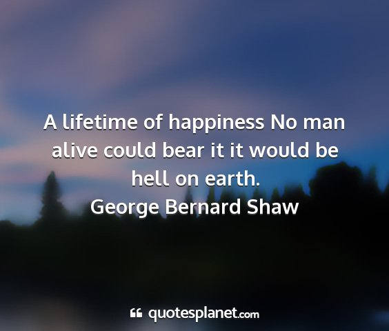 George bernard shaw - a lifetime of happiness no man alive could bear...