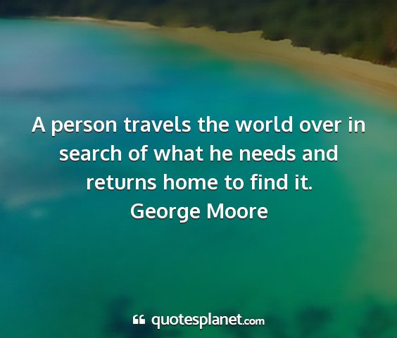 George moore - a person travels the world over in search of what...