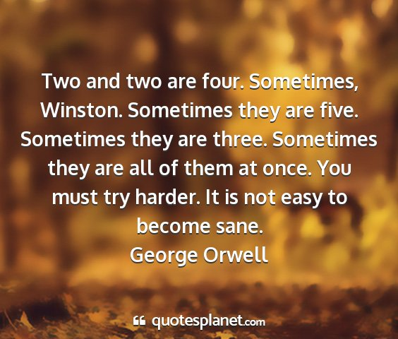 George orwell - two and two are four. sometimes, winston....