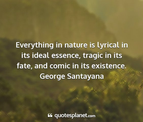 George santayana - everything in nature is lyrical in its ideal...