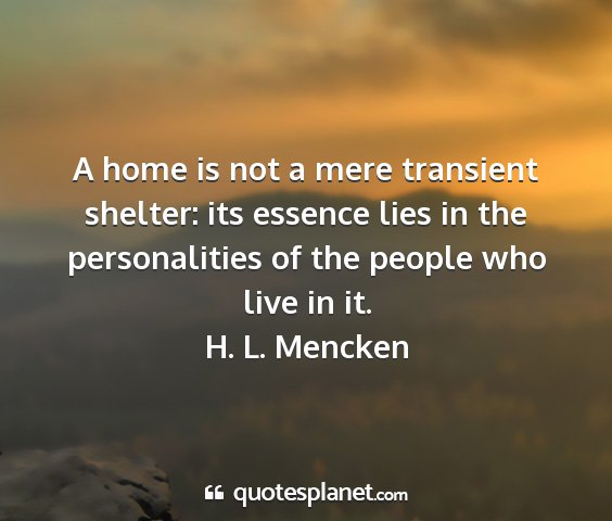 H. l. mencken - a home is not a mere transient shelter: its...