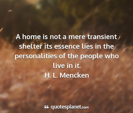 H. l. mencken - a home is not a mere transient shelter its...