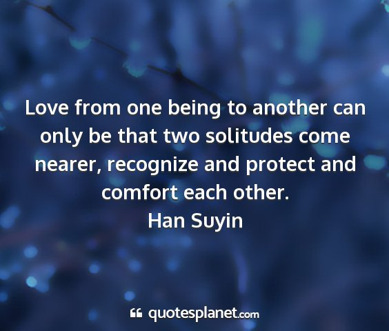 Han suyin - love from one being to another can only be that...
