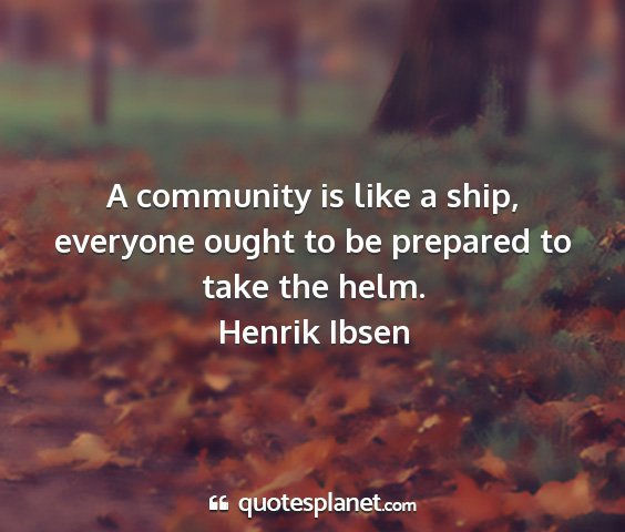 Henrik ibsen - a community is like a ship, everyone ought to be...