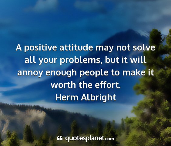 Herm albright - a positive attitude may not solve all your...