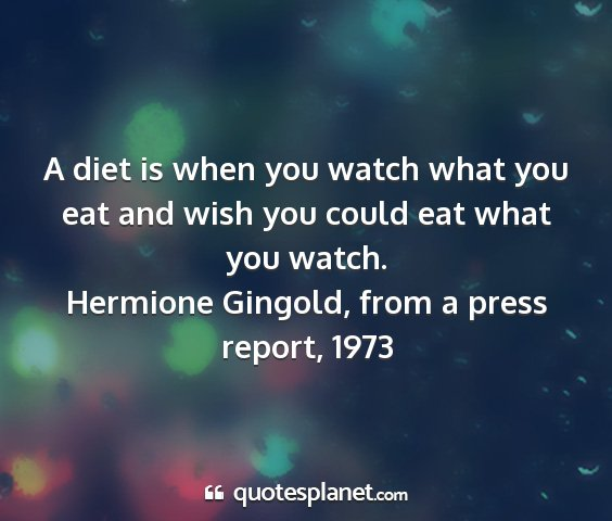 Hermione gingold, from a press report, 1973 - a diet is when you watch what you eat and wish...