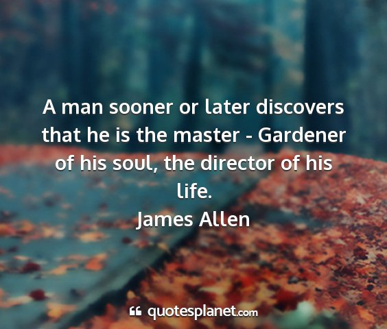 James allen - a man sooner or later discovers that he is the...