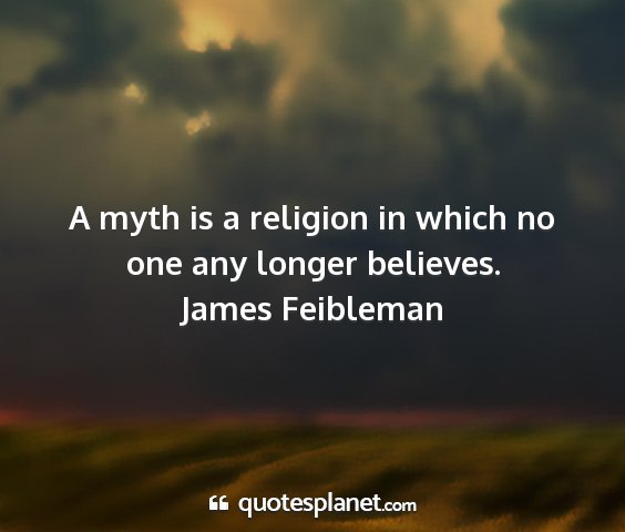 James feibleman - a myth is a religion in which no one any longer...