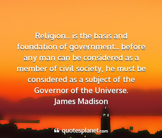 James madison - religion... is the basis and foundation of...