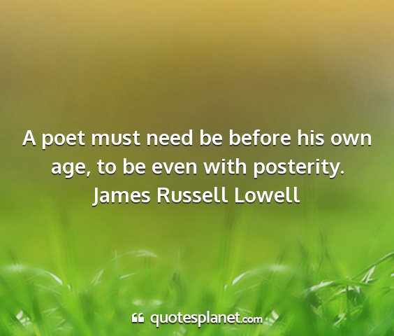 James russell lowell - a poet must need be before his own age, to be...