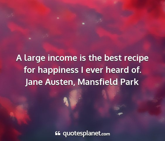 Jane austen, mansfield park - a large income is the best recipe for happiness i...