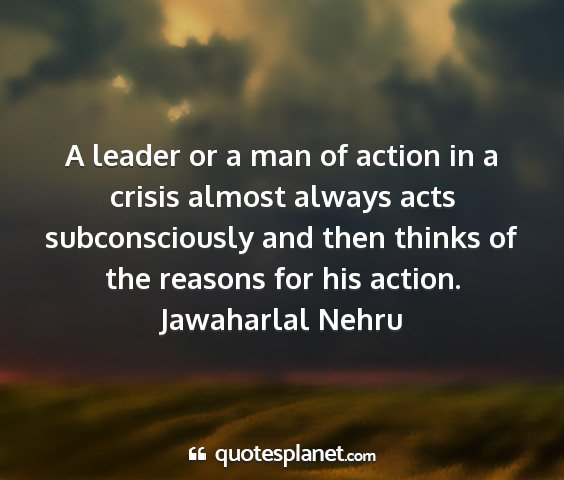 Jawaharlal nehru - a leader or a man of action in a crisis almost...