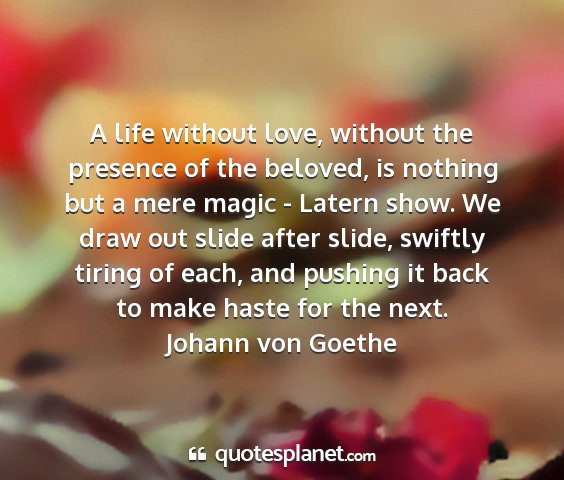 Johann von goethe - a life without love, without the presence of the...