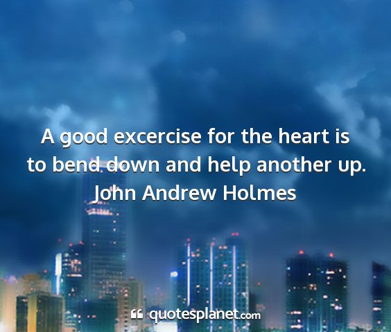 John andrew holmes - a good excercise for the heart is to bend down...